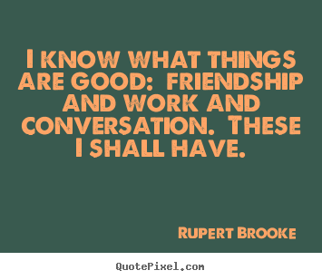 I know what things are good:  friendship and work and conversation. .. Rupert Brooke  life quotes