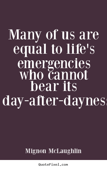 Quotes about life - Many of us are equal to life's emergencies who cannot..