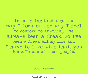 John Lennon picture quotes - I'm not going to change the way i look or.. - Life quote