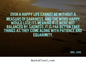 Quote about life - Even a happy life cannot be without a measure of darkness,..