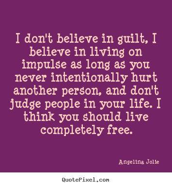 Angelina Jolie image quote - I don't believe in guilt, i believe in living on impulse as long as you.. - Life quote