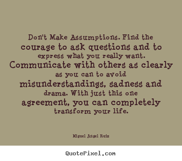 Life quote - Don't make assumptions. find the courage to ask questions..