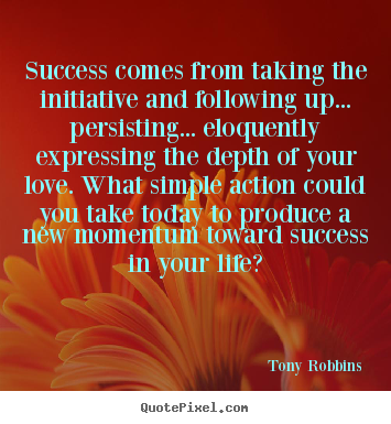 Success comes from taking the initiative and.. Tony Robbins  life quotes