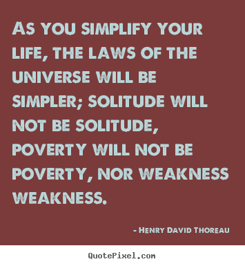 Life Sayings   As You Simplify Your Life, The Laws Of The Universe.