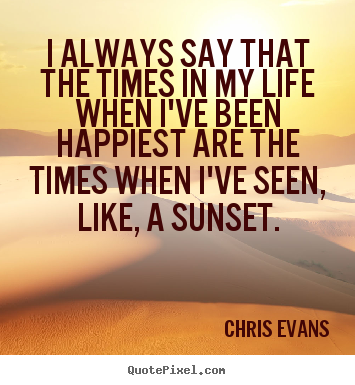 Life quotes - I always say that the times in my life when i've been..