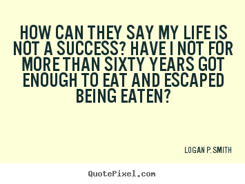 Quote about life - How can they say my life is not a success? have i not for more than..