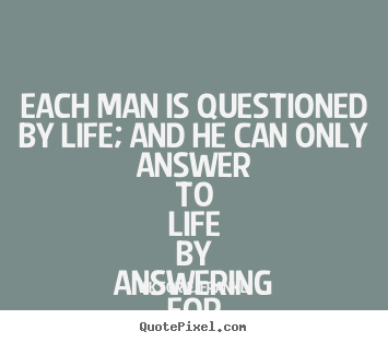 Life quotes - Each man is questioned by life; and he can only answer to life by..