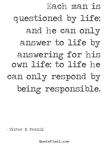 Viktor E. Frankl picture quote - Each man is questioned by life; and he can only answer to life by answering.. - Life quote