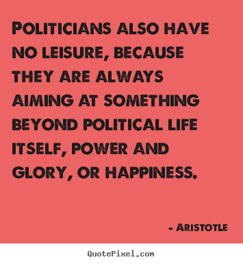 Politicians also have no leisure, because they are always aiming at.. Aristotle great life quotes
