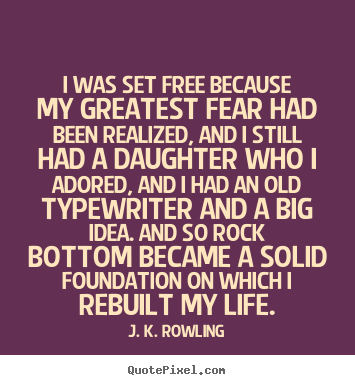 Quote about life - I was set free because my greatest fear had been realized, and i still..