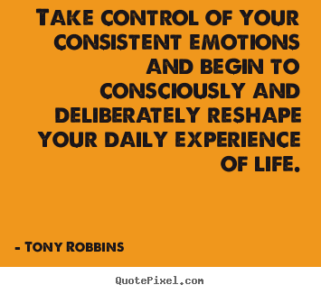 Quotes about life - Take control of your consistent emotions and begin to..