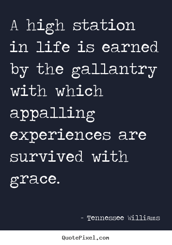 Tennessee Williams picture quote - A high station in life is earned by the gallantry with.. - Life quote