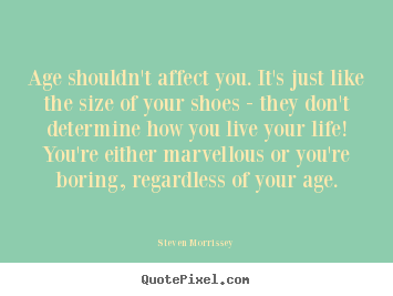 Make picture quotes about life - Age shouldn't affect you. it's just like the size of..