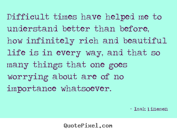 Isak Dinesen poster quotes - Difficult times have helped me to understand better than before, how.. - Life quotes