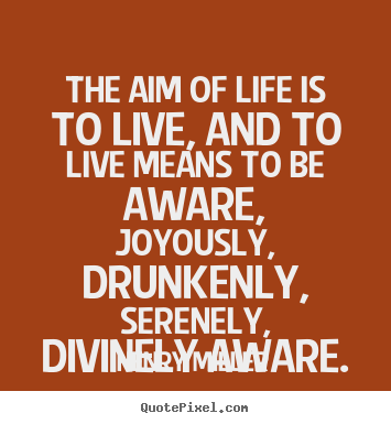 The aim of life is to live, and to live means to be.. Henry Miller  life quotes
