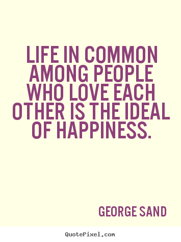 George Sand picture quotes - Life in common among people who love each other is the.. - Life quotes