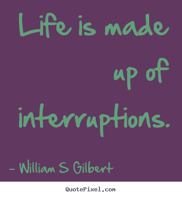 Life quotes - Life is made up of interruptions.