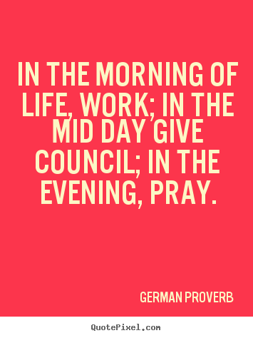 In the morning of life, work; in the mid day give.. German Proverb great life quote