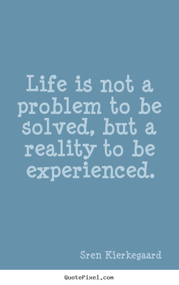 Life is not a problem to be solved, but a reality to be.. Sren Kierkegaard  life quotes