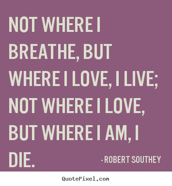 Life quotes - Not where i breathe, but where i love, i live; not..