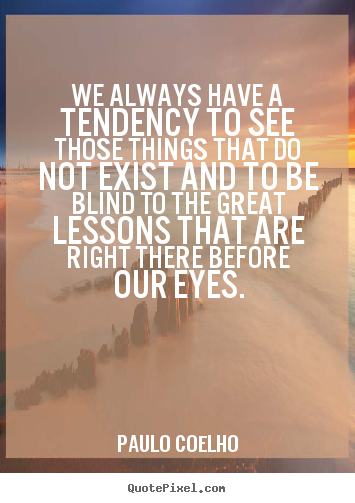 Make custom picture quotes about life - We always have a tendency to see those things..