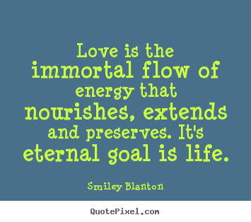 Love is the immortal flow of energy that nourishes,.. Smiley Blanton famous life quotes