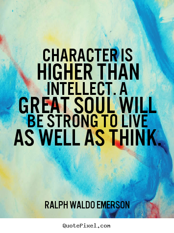 Create graphic picture quotes about life - Character is higher than intellect. a great soul will be strong to..