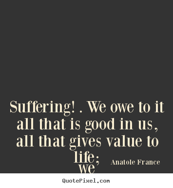 Life quote - Suffering! . we owe to it all that is good in us, all that gives..