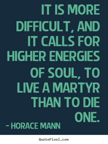 It is more difficult, and it calls for higher energies of soul, to live.. Horace Mann best life sayings