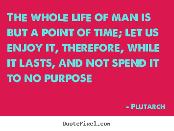 Plutarch poster quote - The whole life of man is but a point of time; let us enjoy.. - Life quotes
