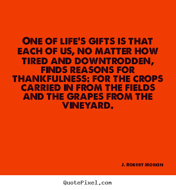 One of life's gifts is that each of us, no matter how.. J. Robert Moskin  life quote