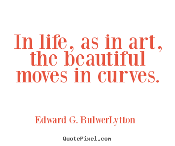 Edward G. Bulwer-Lytton picture quotes - In life, as in art, the beautiful moves in curves. - Life quote