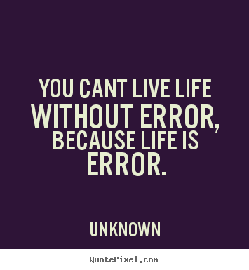 Unknown picture quotes - You cant live life without error, because life.. - Life quotes