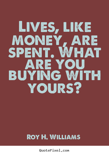Roy H. Williams picture quotes - Lives, like money, are spent. what are you.. - Life quotes