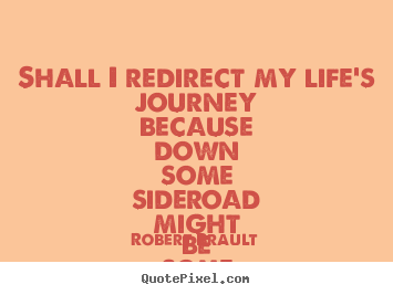Quote about life - Shall i redirect my life's journey because down some sideroad might..