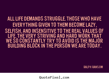 Life quote - All life demands struggle. those who have everything given to..