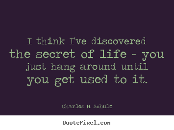 Charles M. Schulz picture quotes - I think i've discovered the secret of life - you.. - Life quotes