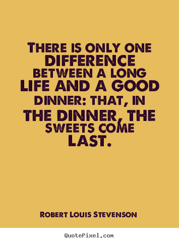 Robert Louis Stevenson picture quotes - There is only one difference between a long life and a good dinner:.. - Life quotes