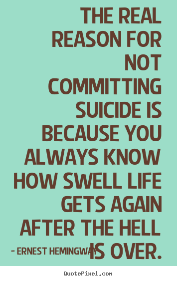 The real reason for not committing suicide is because.. Ernest Hemingway great life quotes