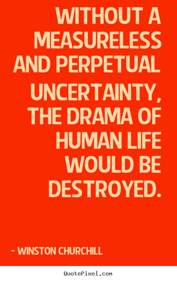 Life quotes - Without a measureless and perpetual uncertainty, the drama of..