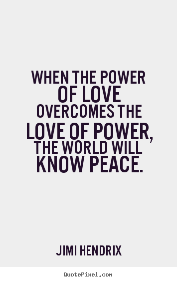 Life sayings - When the power of love overcomes the love of power, the world will..