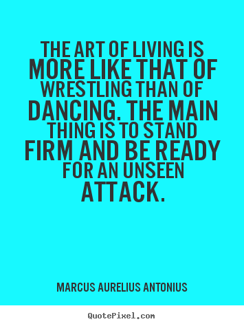 Life quotes - The art of living is more like that of wrestling..
