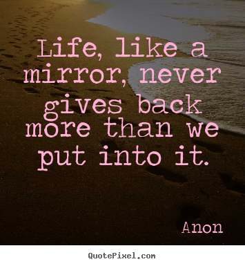 Quotes about life - Life, like a mirror, never gives back more than..