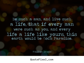 Quote about life - Be such a man, and live such a life, that if every..