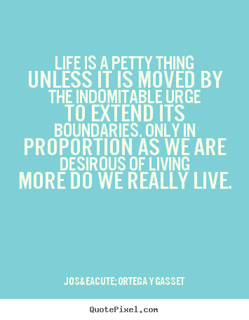 Life quote - Life is a petty thing unless it is moved by the indomitable..