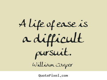 Sayings about life - A life of ease is a difficult pursuit.