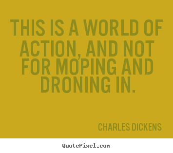 Charles Dickens picture quotes - This is a world of action, and not for moping and droning in. - Life quote