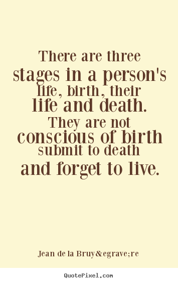 There are three stages in a person's life, birth, their.. Jean De La Bruyère  life quote