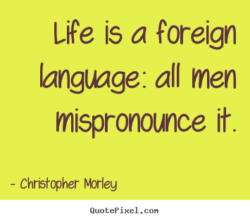 Christopher Morley picture sayings - Life is a foreign language: all men mispronounce.. - Life quotes