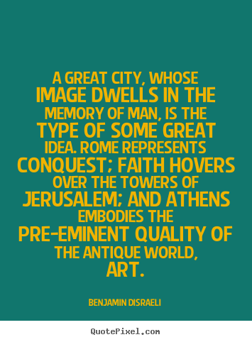 Benjamin Disraeli picture quotes - A great city, whose image dwells in the memory of man,.. - Life quote